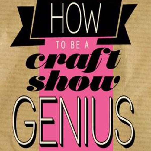 How to be a Craft Show Genius E-Book